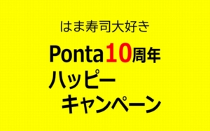 はま寿司でもやってる!Pontaポイントが当たるPONTA10周年ハッピーキャンペーン