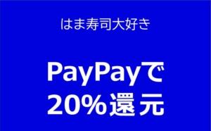 【はま寿司】PayPay残高で支払うと20%もどってくる(2020年4月30日まで)