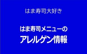 【はま寿司】アレルギーが心配な方のためにアレルゲン情報を公開